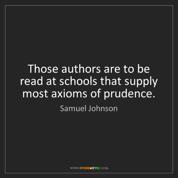 Samuel Johnson: Those authors are to be read at schools that supply most...