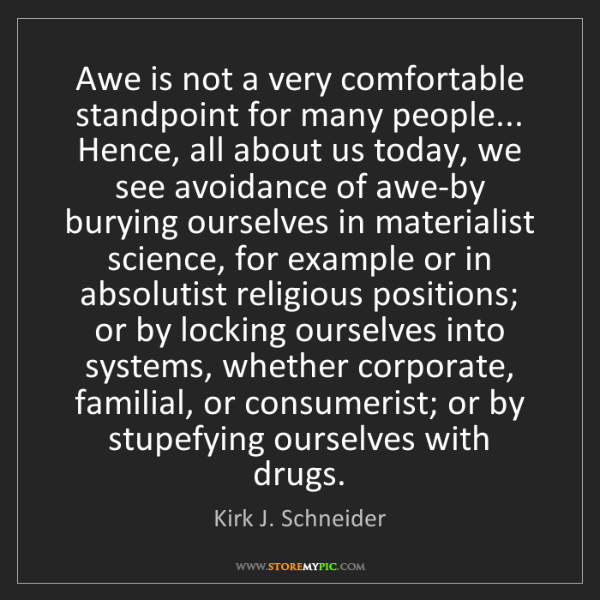 Kirk J. Schneider: Awe is not a very comfortable standpoint for many people......