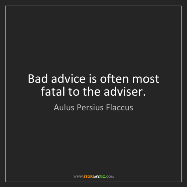 Aulus Persius Flaccus: Bad advice is often most fatal to the adviser.