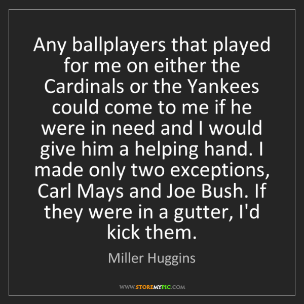 Miller Huggins: Any ballplayers that played for me on either the Cardinals...