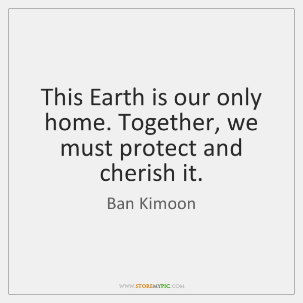 This Earth is our only home. Together, we must protect and cherish ...