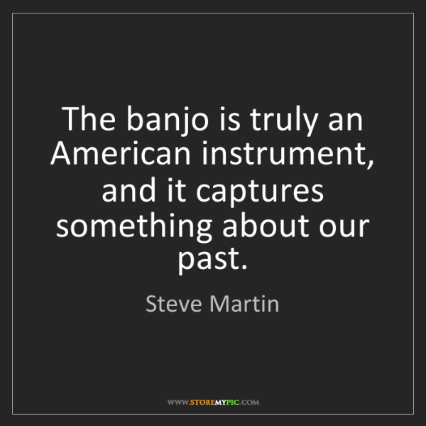 Steve Martin: The banjo is truly an American instrument, and it captures...