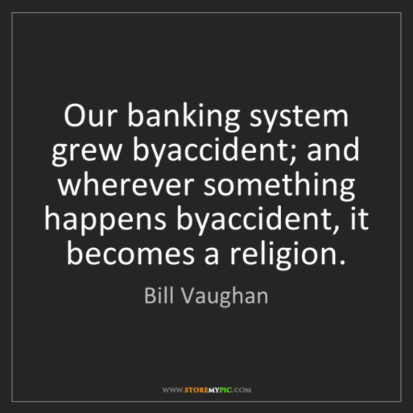 Bill Vaughan: Our banking system grew byaccident; and wherever something...