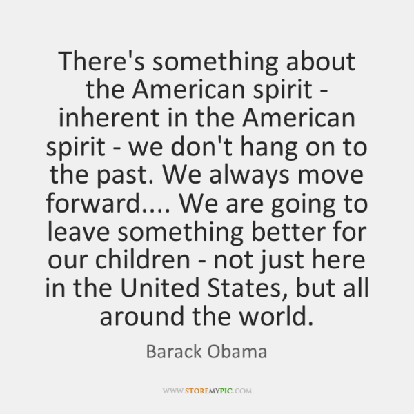 There's something about the American spirit - inherent in the American spirit ...