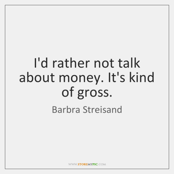 I'd rather not talk about money. It's kind of gross.