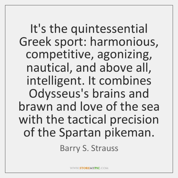 It's the quintessential Greek sport: harmonious, competitive, agonizing, nautical, and above all, ..