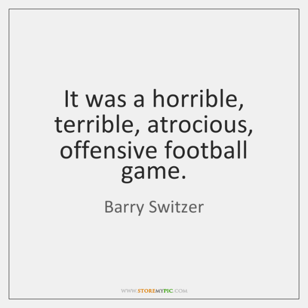 It was a horrible, terrible, atrocious, offensive football game.