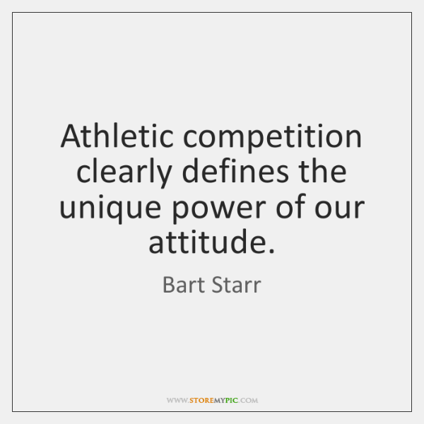 Athletic competition clearly defines the unique power of our attitude.