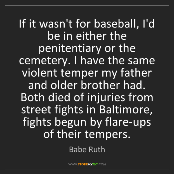 Babe Ruth: If it wasn't for baseball, I'd be in either the penitentiary...
