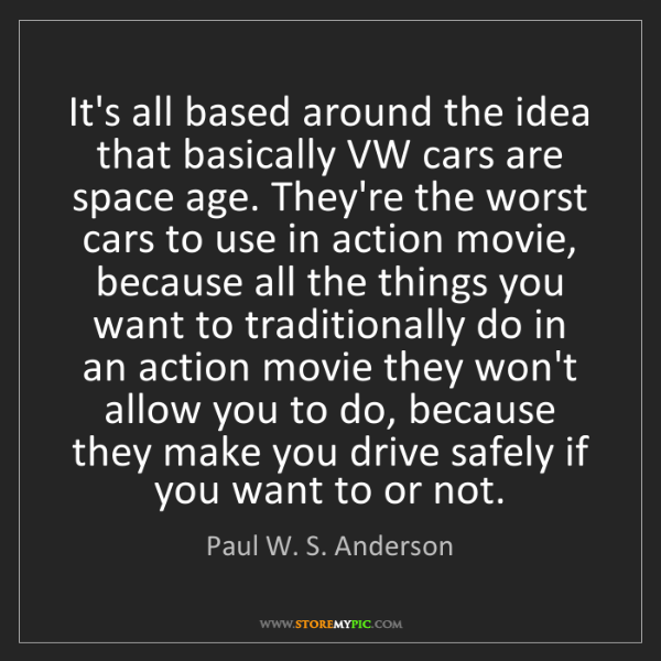 Paul W. S. Anderson: It's all based around the idea that basically VW cars...