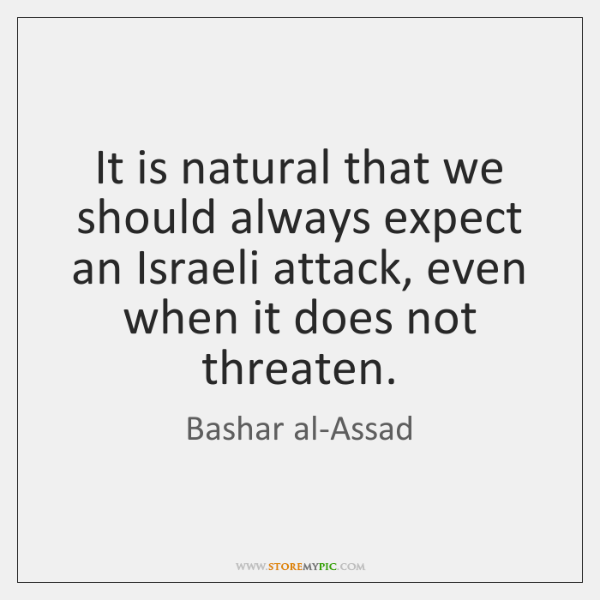 It is natural that we should always expect an Israeli attack, even ...