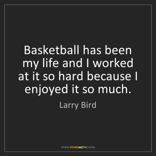 Larry Bird: Basketball has been my life and I worked at it so hard...