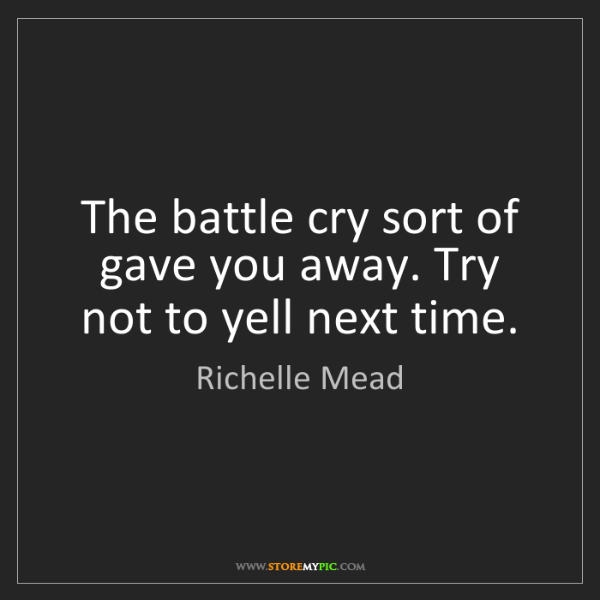 Richelle Mead: The battle cry sort of gave you away. Try not to yell...