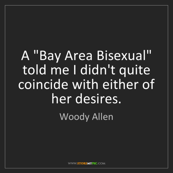"Woody Allen: A ""Bay Area Bisexual"" told me I didn't quite coincide..."