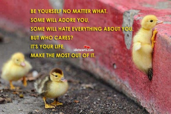 Be yourself no matter what some will adore you