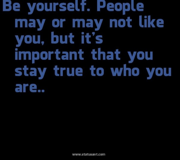 Be yourself people may or may not like you but its important that you stay true to who you are