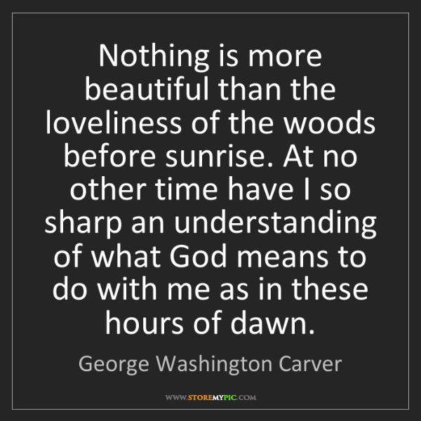 George Washington Carver: Nothing is more beautiful than the loveliness of the...