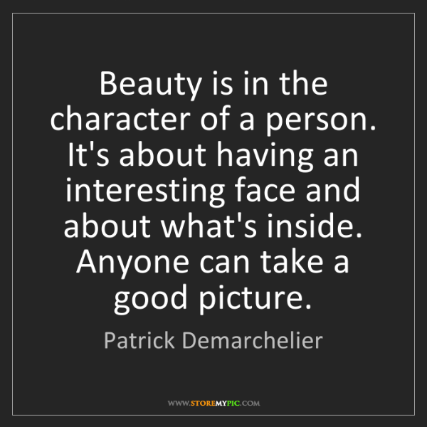 Patrick Demarchelier: Beauty is in the character of a person. It's about having...