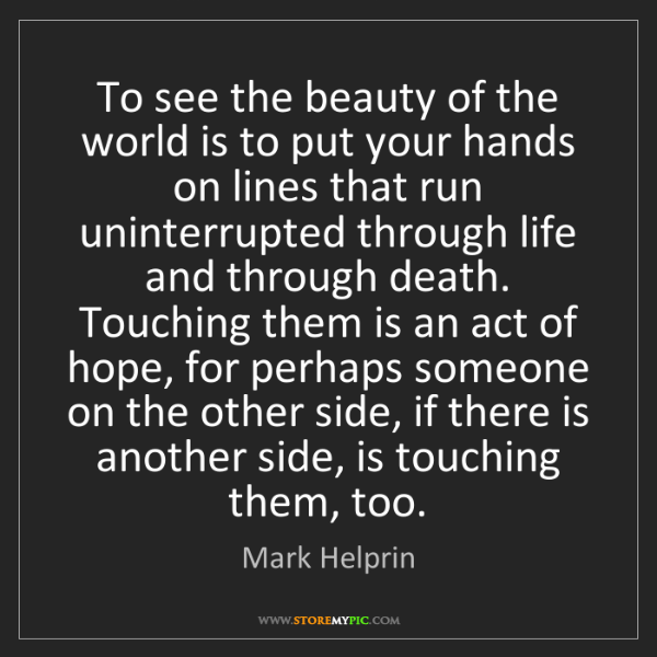Mark Helprin: To see the beauty of the world is to put your hands on...