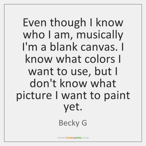 Even though I know who I am, musically I'm a blank canvas. ...