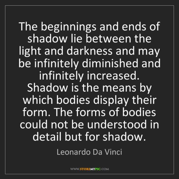 Leonardo Da Vinci: The beginnings and ends of shadow lie between the light...