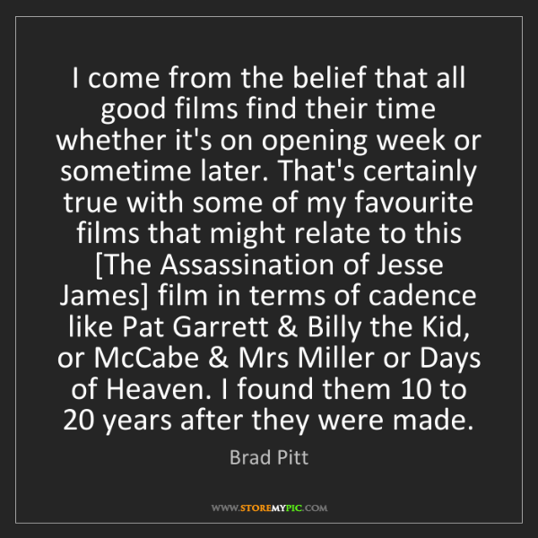 Brad Pitt: I come from the belief that all good films find their...