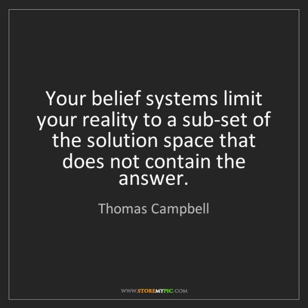 Thomas Campbell: Your belief systems limit your reality to a sub-set of...