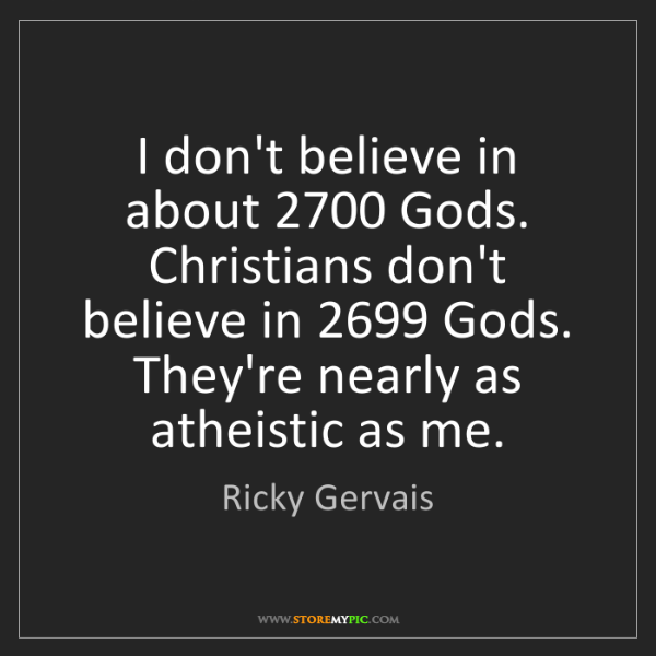 Ricky Gervais: I don't believe in about 2700 Gods. Christians don't...