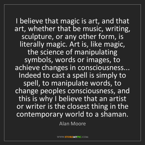Alan Moore: I believe that magic is art, and that art, whether that...