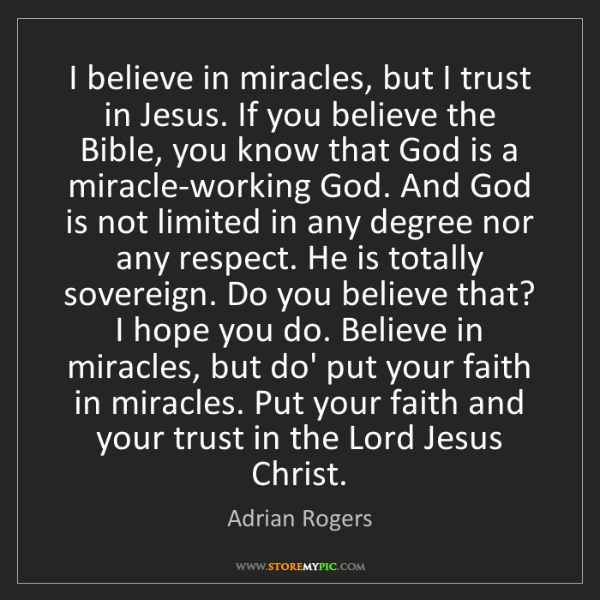 Adrian Rogers: I believe in miracles, but I trust in Jesus. If you believe...