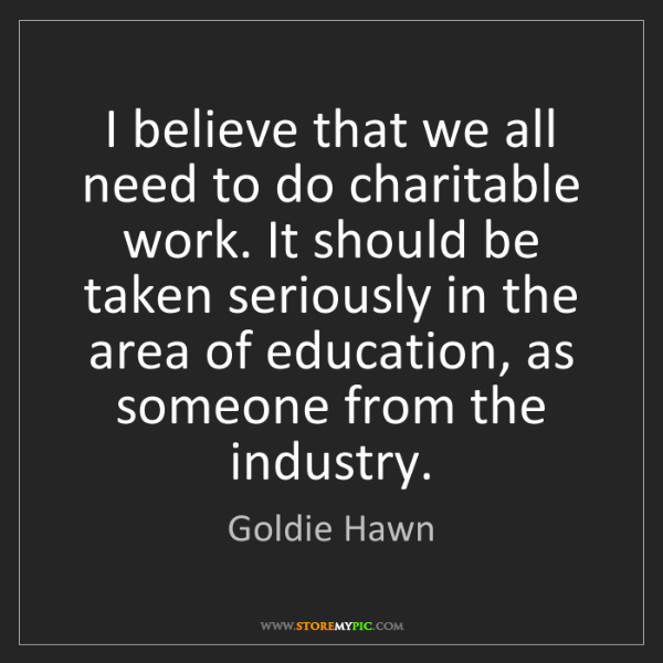 Goldie Hawn: I believe that we all need to do charitable work. It...