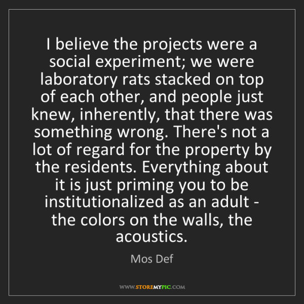 Mos Def: I believe the projects were a social experiment; we were...