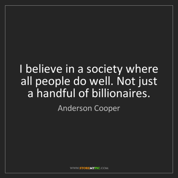 Anderson Cooper: I believe in a society where all people do well. Not...