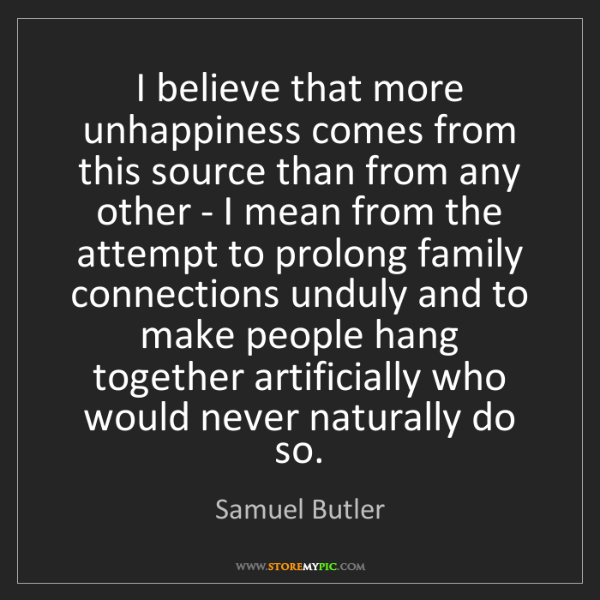 Samuel Butler: I believe that more unhappiness comes from this source...