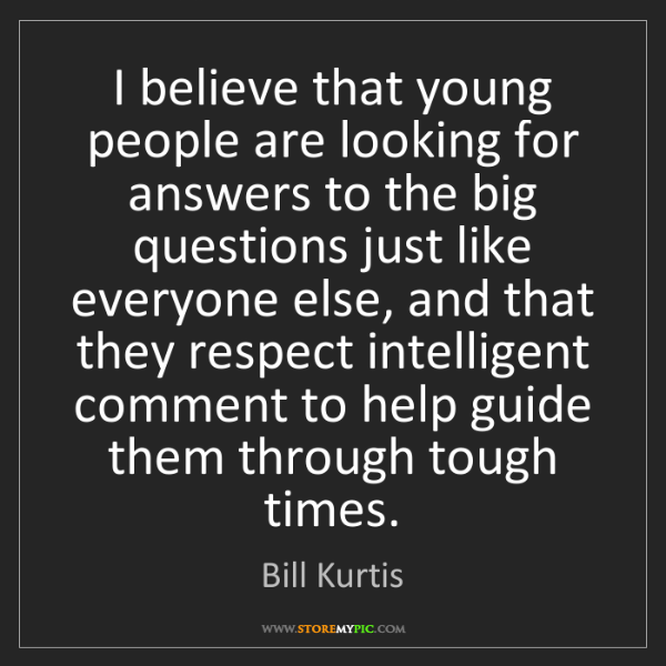 Bill Kurtis: I believe that young people are looking for answers to...