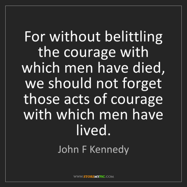 John F Kennedy: For without belittling the courage with which men have...