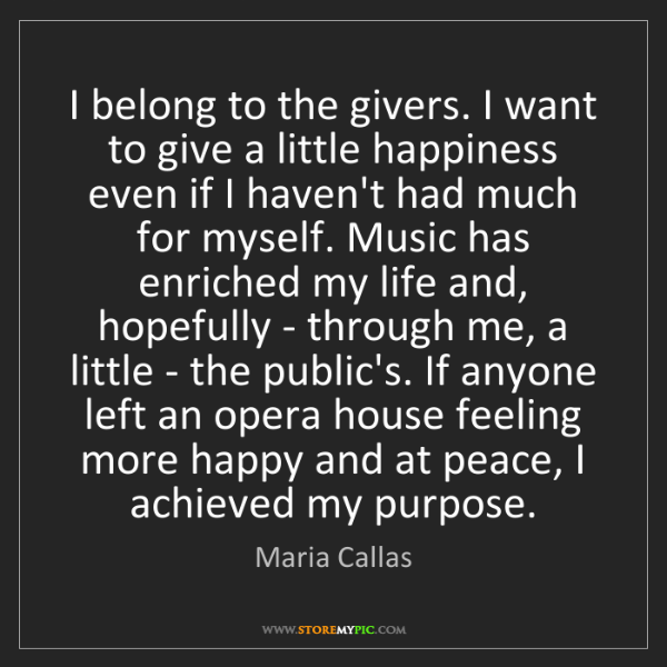 Maria Callas: I belong to the givers. I want to give a little happiness...