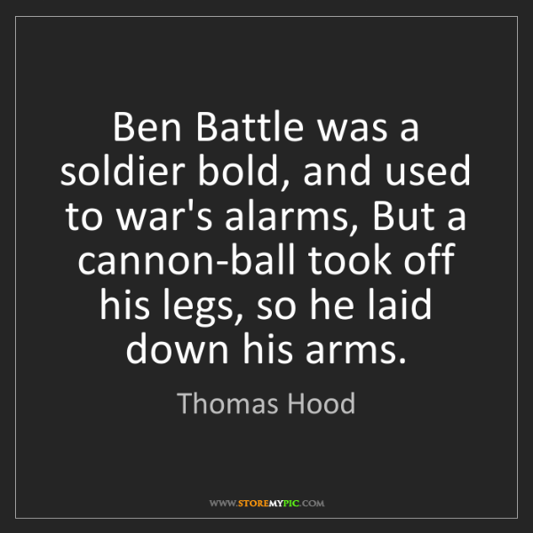 Thomas Hood: Ben Battle was a soldier bold, and used to war's alarms,...