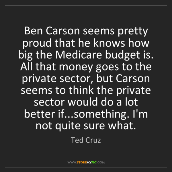 Ted Cruz: Ben Carson seems pretty proud that he knows how big the...