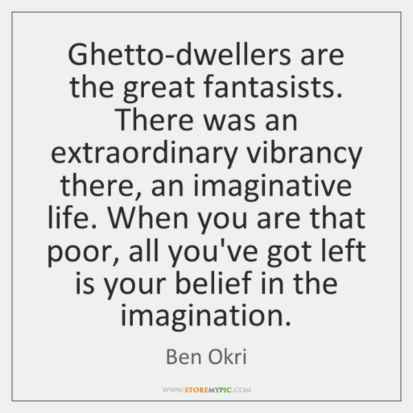 Ghetto-dwellers are the great fantasists. There was an extraordinary vibrancy there, an ...