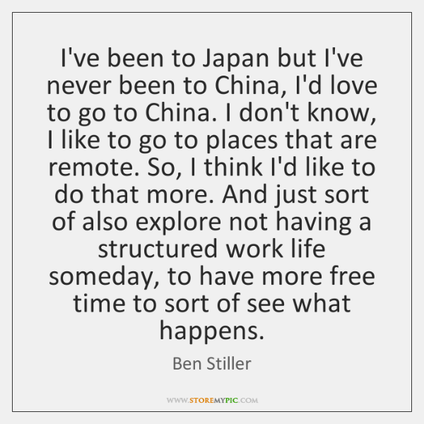 I've been to Japan but I've never been to China, I'd love ...