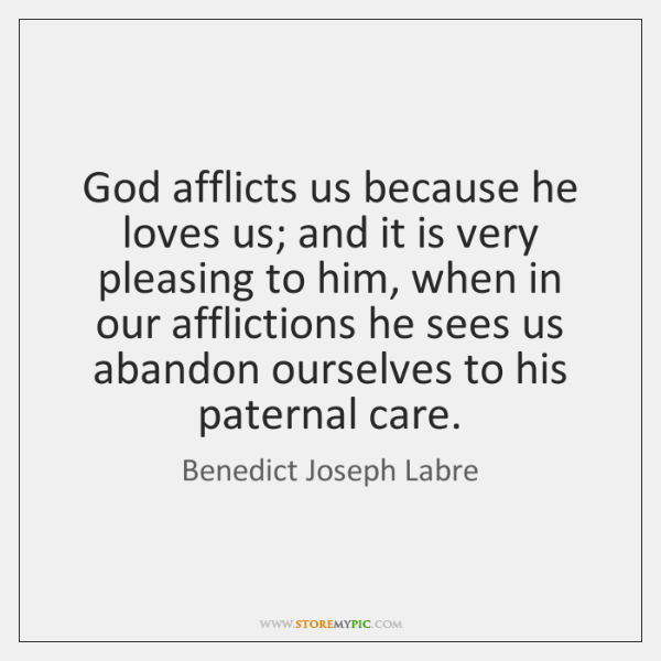 God afflicts us because he loves us; and it is very pleasing ...