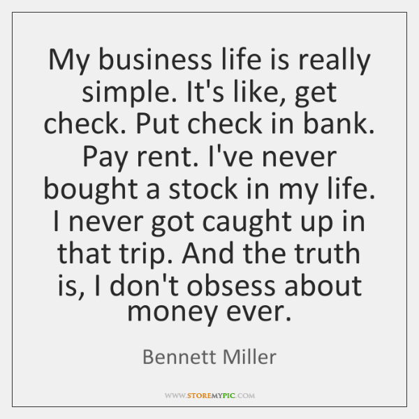 My business life is really simple. It's like, get check. Put check ...