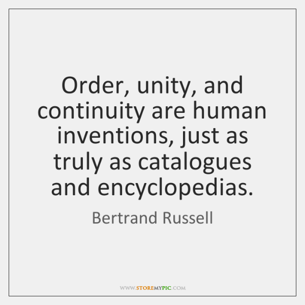 Order, unity, and continuity are human inventions, just as truly as catalogues ...