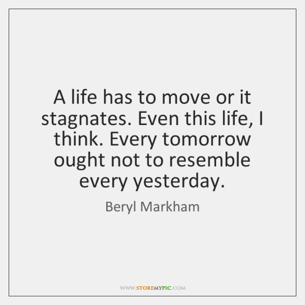 A life has to move or it stagnates. Even this life, I ...