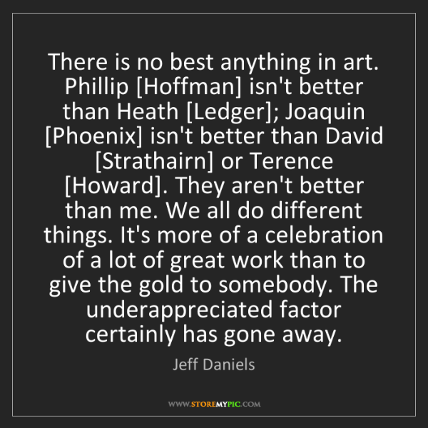 Jeff Daniels: There is no best anything in art. Phillip [Hoffman] isn't...