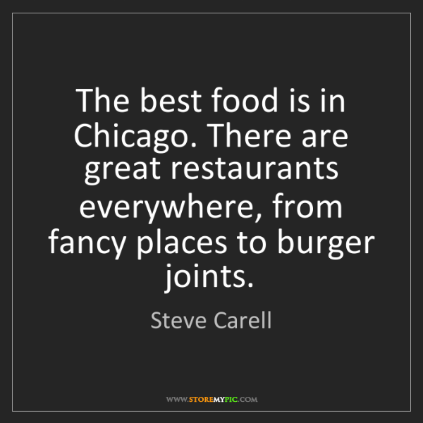 Steve Carell: The best food is in Chicago. There are great restaurants...