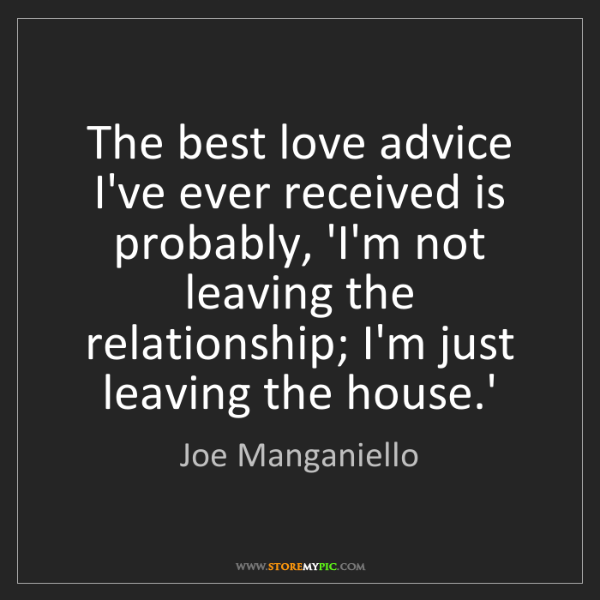 Joe Manganiello: The best love advice I've ever received is probably,...