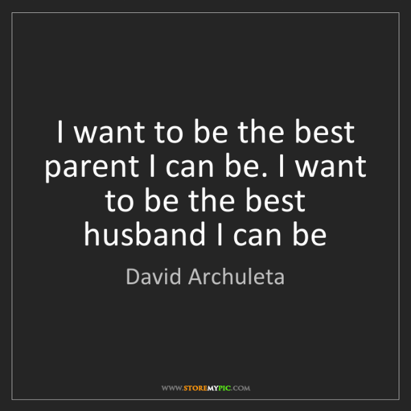 David Archuleta: I want to be the best parent I can be. I want to be the...