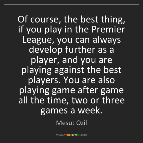Mesut Ozil: Of course, the best thing, if you play in the Premier...